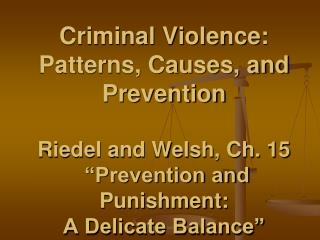 "Criminal Violence: Patterns, Causes, and  Prevention Riedel and Welsh, Ch. 15  ""Prevention and Punishment:  A Delicate"