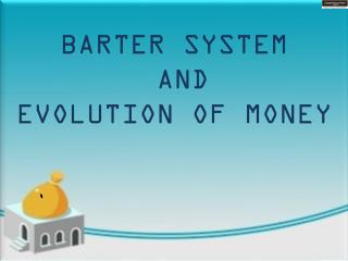 BARTER SYSTEM  AND  EVOLUTION OF MONEY