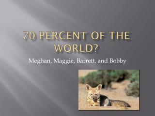 70 percent of the world?