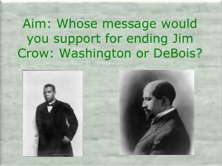 Aim: Whose message would you support for ending Jim Crow: Washington or DeBois?