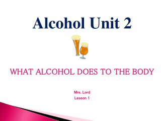 Alcohol Unit  2 WHAT ALCOHOL DOES TO THE BODY Mrs. Lord  Lesson 1