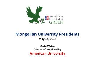 Mongolian University Presidents May 14,  2013 Chris O'Brien Director of  Sustainability American  University