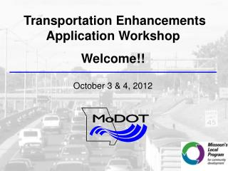 Transportation Enhancements Application Workshop Welcome!! October 3 & 4, 2012