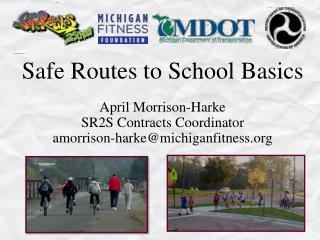 Safe Routes to School Basics April Morrison-Harke  SR2S Contracts Coordinator amorrison-harke@michiganfitness.org