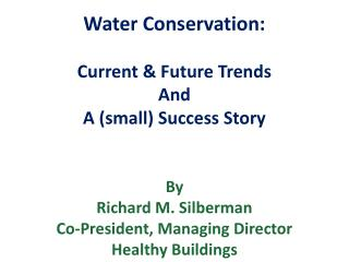 Water Conservation: Current & Future Trends And A (small) Success Story By Richard M. Silberman Co-President, Managing