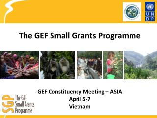 The GEF Small Grants  Programme GEF Constituency Meeting – ASIA April 5-7 Vietnam