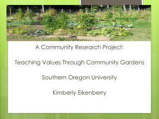A Community Research Project: Teaching Values Through Community Gardens Southern Oregon University Kimberly Eikenberry