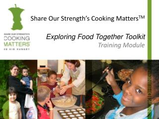 Share Our Strength's Cooking  Matters TM Exploring Food Together Toolkit Training Module