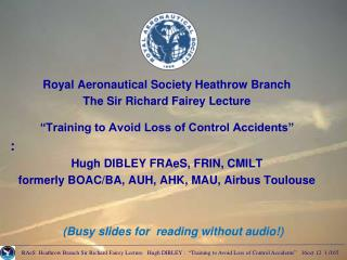 "Royal Aeronautical Society Heathrow Branch  The Sir Richard Fairey Lecture ""Training to Avoid Loss of Control Accident"