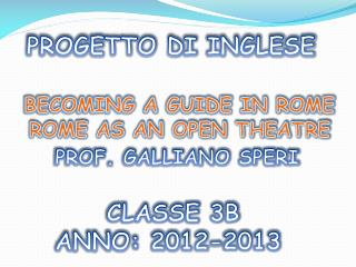 PROGETTO DI  INGLESE  BECOMING A GUIDE  IN ROME    ROME AS  AN OPEN  THEATRE  PROF. GALLIANO SPERI           CLASSE 3B