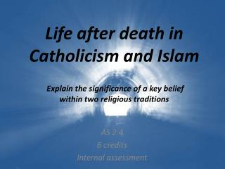 Life after death in  Catholicism and Islam  Explain the significance of a key belief  within two religious traditions