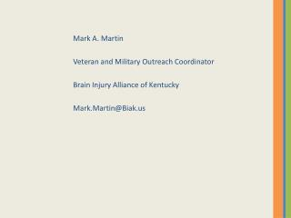 Mark A. Martin Veteran and Military Outreach Coordinator Brain Injury Alliance of Kentucky Mark.Martin@Biak.us