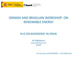 SPANISH AND BRASILIAN WORKSHOP  ON RENEWABLE ENERGY R+D ON BIOENERGY  IN SPAIN M. Ballesteros Head of  Biofuels Unit CIE
