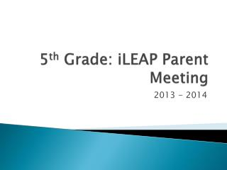 5 th  Grade:  iLEAP  Parent Meeting