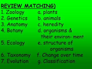 REVIEW MATCHING) 1. Zoology		a. plants 2. Genetics		b. animals 3. Anatomy		c. heredity 4. Botany		d. organisms &