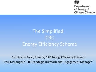 The Simplified  CRC  Energy Efficiency Scheme Cath Pike – Policy  Adviser, CRC  Energy Efficiency Scheme