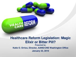Healthcare Reform Legislation: Magic Elixir or Bitter Pill? Presented by: Katie O. Orrico, Director, AANS/CNS Washington