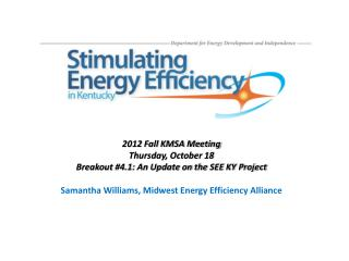 2012 Fall KMSA Meeting Thursday, October 18 Breakout #4.1: An Update on the SEE KY Project Samantha Williams, Midwest En