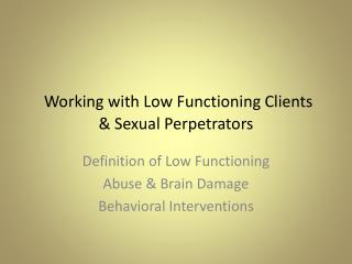 Working with Low Functioning Clients  & Sexual Perpetrators