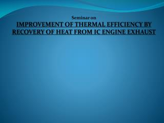 Seminar on IMPROVEMENT OF THERMAL EFFICIENCY BY RECOVERY OF HEAT FROM IC ENGINE EXHAUST