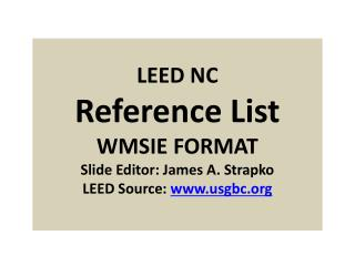 LEED NC Reference List WMSIE FORMAT Slide Editor: James A. Strapko LEED Source:  www.usgbc.org