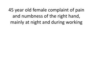 45 year old female  complaint  of pain and numbness of the right hand, mainly at night and during working