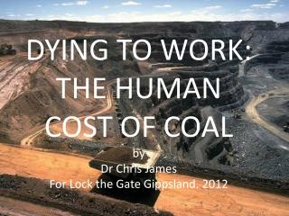 DYING TO WORK:  THE HUMAN COST OF COAL by  Dr Chris James For Lock the Gate Gippsland. 2012