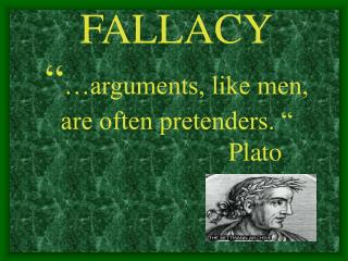 "FALLACY "" …arguments, like men, are often pretenders. ""                          Plato"