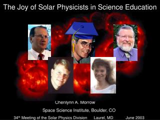 Cherilynn A. Morrow	 Space Science Institute, Boulder, CO 34 th  Meeting of the Solar Physics Division 	Laurel, MD	June