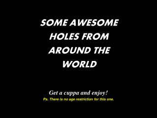 SOME AWESOME  HOLES FROM  AROUND THE  WORLD Get a cuppa and enjoy! Ps. There is no age restriction for this one.
