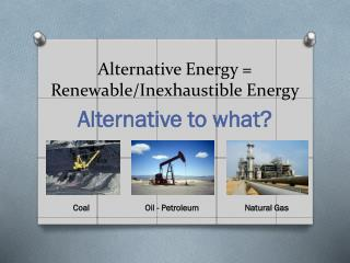 Alternative Energy = Renewable/Inexhaustible Energy