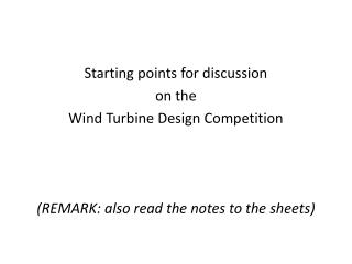 Starting  points  for discussion on the  Wind Turbine Design  Competition (REMARK:  also read  the  notes to  the sheets