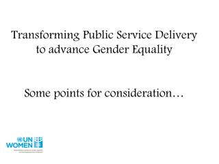 Transforming Public Service Delivery to advance Gender Equality Some points for consideration…