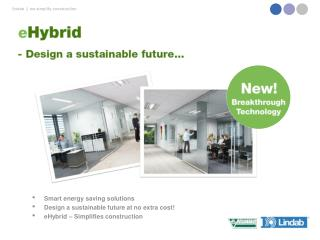 Smart  energy saving  solutions Design a  sustainable  future at  no extra cost ! eHybrid  –  Simplifies construction