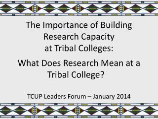 The  Importance of Building Research  Capacity at  Tribal  Colleges: What Does Research Mean  at a Tribal College ?