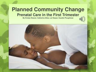 Planned Community Change Prenatal Care in the First Trimester By  Kristyn  Beaver, Catherine Giles, Lai Harper, Suzette