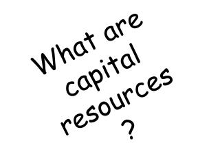 What are capital resources ?