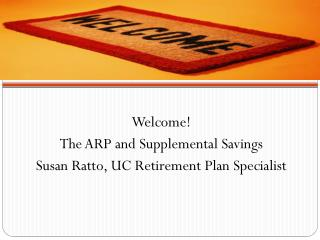 Welcome! The ARP and Supplemental Savings Susan  Ratto,  UC Retirement  Plan Specialist