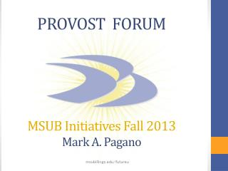 PROVOST  FORUM MSUB Initiatives Fall 2013 Mark A. Pagano