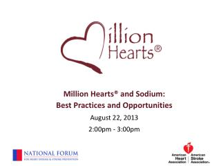 Million Hearts® and Sodium: Best Practices and Opportunities August 22, 2013 2:00pm - 3:00pm