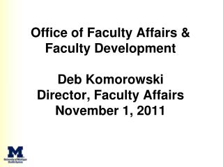 Office of Faculty Affairs & Faculty Development Deb Komorowski Director, Faculty Affairs  November 1, 2011