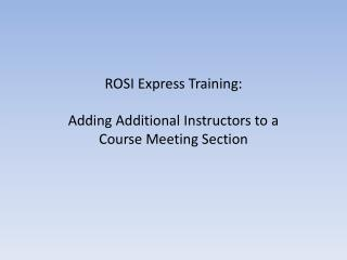 ROSI Express  Training : Adding Additional Instructors to a Course Meeting Section