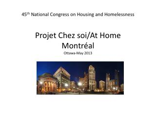 45 th  National Congress on Housing and Homelessness  Projet Chez soi/ At  Home Montréal Ottawa-May 2013 / At  Home