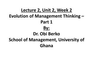 Lecture 2, Unit 2, Week 2 Evolution of Management Thinking – Part 1 By:  Dr. Obi  Berko School of Management, Universi