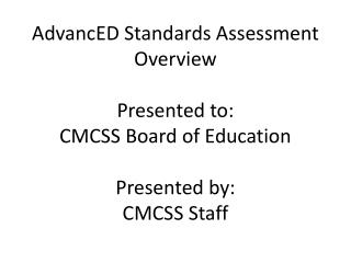 AdvancED  Standards Assessment Overview  Presented to:   CMCSS  Board of Education  Presented by:   CMCSS Staff