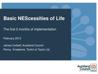 Basic NEScessities of Life The first 2 months of implementation February 2012 James Corbett, Auckland Council Penny