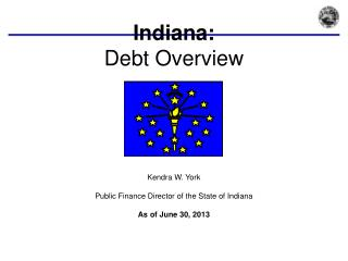 Indiana:  Debt Overview Kendra W. York Public Finance Director of the State of Indiana As of June  30, 2013