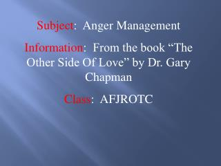 "Subject :  Anger Management Information :  From the book ""The Other Side Of Love"" by Dr. Gary Chapman Class :  AFJRO"