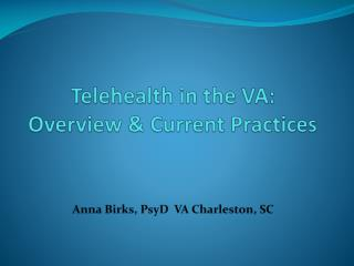 Telehealth in the VA:  Overview & Current Practices Anna Birks, PsyD  VA Charleston, SC