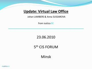 Update: Virtual Law Office Johan LAMBERS & Anna SUSSAROVA from iustica .BE  23.06.2010 5 th  CIS FORUM Minsk